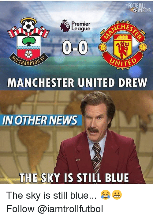 Memes, News, and Premier League: OOTBIL  ARENA  ACHES  Premier  League  0-0  UNITED  MANCHESTER UNITED DREW  IN OTHER NEWS  THE S  IS STILL BLUE The sky is still blue... 😂😬 Follow @iamtrollfutbol