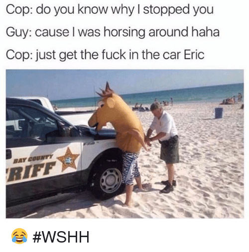 Hood,  You Know Why, and  Horsing Around: op: do you know why I stopped you  Guy: cause I was horsing around haha  Cop: just get the fuck in the car Eric  COUNTY  BAY 😂 #WSHH
