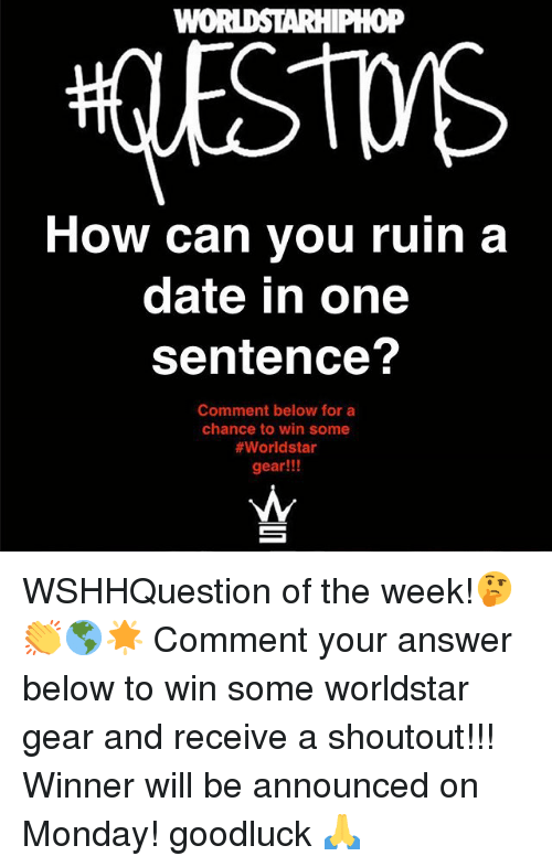 Memes, Worldstar, and Date: oP  How can you ruin a  date in one  sentence?  Comment below for a  chance to win some  #worldstar  gear!!! WSHHQuestion of the week!🤔👏🌎🌟 Comment your answer below to win some worldstar gear and receive a shoutout!!! Winner will be announced on Monday! goodluck 🙏