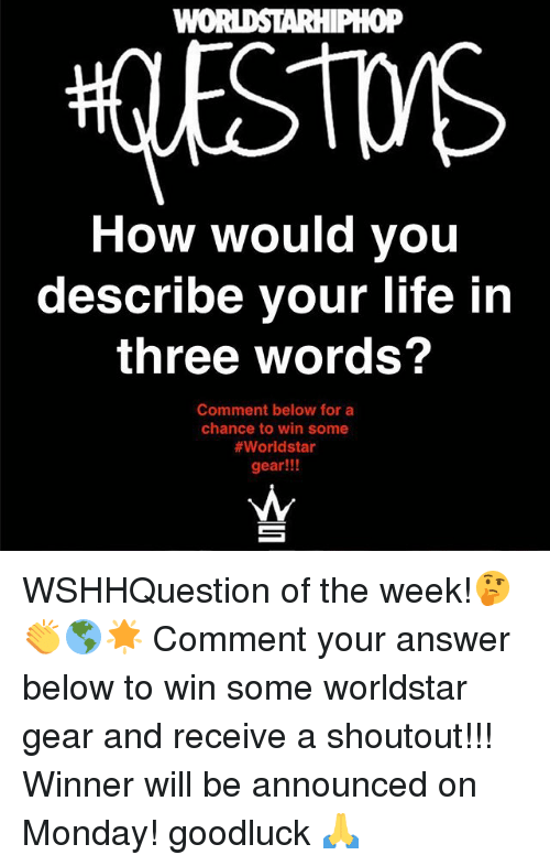 Life, Memes, and Worldstar: oP  How would you  describe your life in  three words?  Comment below for a  chance to win some  #worldstar  gear!!! WSHHQuestion of the week!🤔👏🌎🌟 Comment your answer below to win some worldstar gear and receive a shoutout!!! Winner will be announced on Monday! goodluck 🙏
