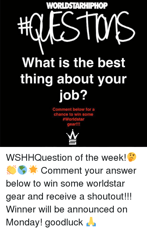 Memes, Worldstar, and Best: oP  What is the best  thing about your  job?  Comment below for a  chance to win some  #worldstar  gear!!! WSHHQuestion of the week!🤔👏🌎🌟 Comment your answer below to win some worldstar gear and receive a shoutout!!! Winner will be announced on Monday! goodluck 🙏
