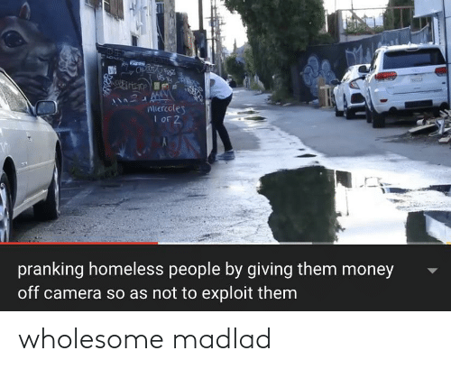 Homeless, Money, and Camera: OPAR F  Miercoles  I or 2  pranking homeless people by giving them money  off camera so as not to exploit them wholesome madlad