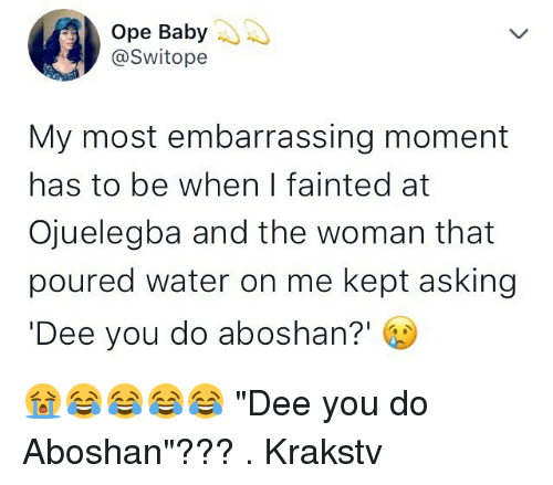 """Memes, Water, and Asking: Ope Baby  @Switope  My most embarrassing moment  has to be when I fainted at  Ojuelegba and the woman that  poured water on me kept asking  Dee you do aboshan?' 😭😂😂😂😂 """"Dee you do Aboshan""""??? . Krakstv"""