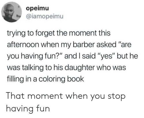 "that moment when you: opeimu  @iamopeimu  trying to forget the moment this  afternoon when my barber asked ""are  you having fun?"" and I said ""yes"" but he  was talking to his daughter who was  filling in a coloring book That moment when you stop having fun"