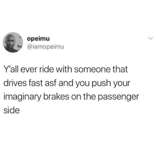 Brakes: opeimu  @iamopeimu  Y'all ever ride with someone that  drives fast asf and you push your  imaginary brakes on the passenger  side