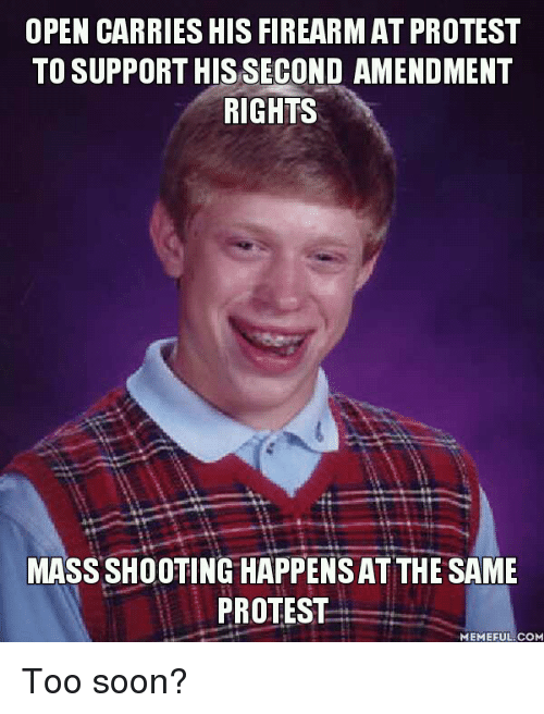 Protesters Meme: OPEN CARRIES HIS FIREARMAT PROTEST  TO SUPPORT HIS SECOND AMENDMENT  RIGHTS  MASSSHOOTINGHAPPENSAT THE SAME  PROTEST  MEMEFUL COM Too soon?