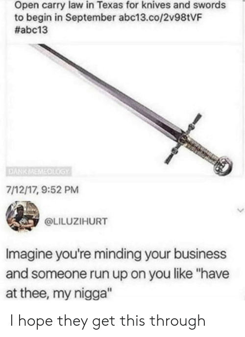 """Open Carry: Open carry law in Texas for knives and swords  to begin in September abc13.co/2v98tVF  #abc13  DANK MEMEOLGY  7/12/17, 9:52 PM  @LILUZIHURT  Imagine you're minding your business  and someone run up on you like """"have  at thee, my nigga"""" I hope they get this through"""