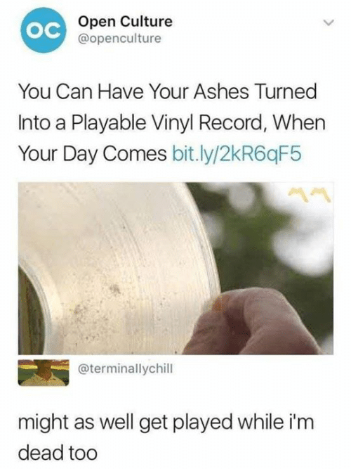 ashes: Open Culture  @openculture  ос  You Can Have Your Ashes Turned  Into a Playable Vinyl Record, When  Your Day Comes bit.ly/2kR6qF5  @terminallychill  might as well get played while i'm  dead tod