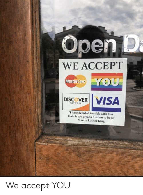 Martin: Open D  WE ACCEPT  Master Card YOU  DISCOVER VISA  NETWORK  I have decided to stick with love.  Hate is too great a burden to bear.  Martin Luther King We accept YOU