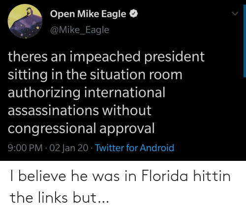 I Believe: Open Mike Eagle  @Mike_Eagle  theres an impeached president  sitting in the situation room  authorizing international  assassinations without  congressional approval  9:00 PM · 02 Jan 20 · Twitter for Android I believe he was in Florida hittin the links but…