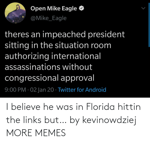International: Open Mike Eagle  @Mike_Eagle  theres an impeached president  sitting in the situation room  authorizing international  assassinations without  congressional approval  9:00 PM · 02 Jan 20 · Twitter for Android I believe he was in Florida hittin the links but… by kevinowdziej MORE MEMES