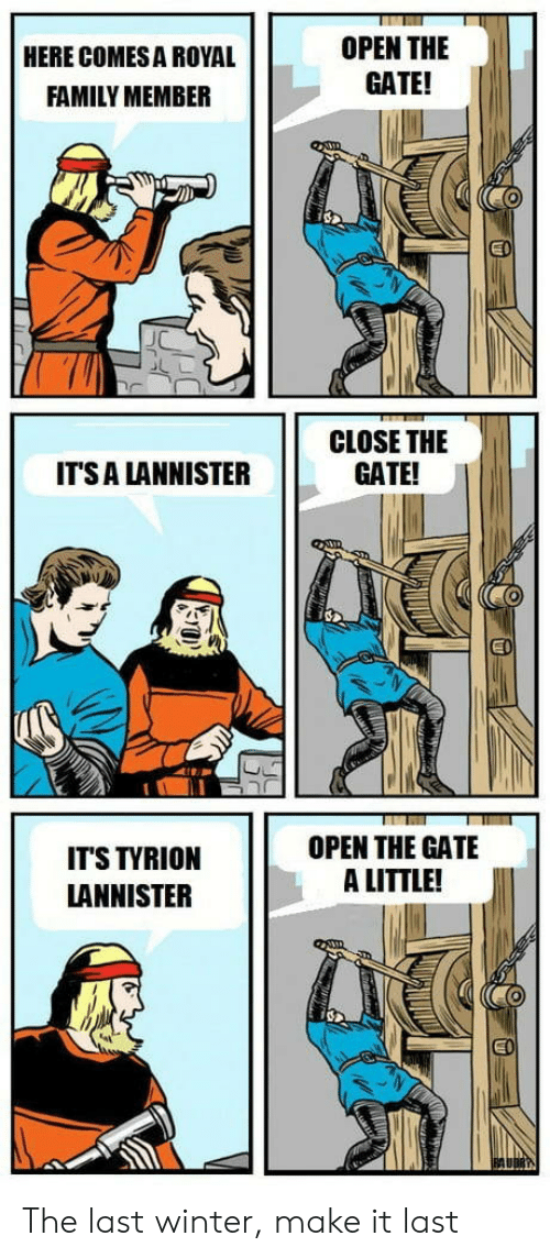 Royal family: OPEN THE  GATE!  HERE COMES A ROYAL  FAMILY MEMBER  CLOSE THE  GATE!  ITS A LANNISTER  EI  OPEN THE GATE  A LITTLE!  IT'S TYRION  LANNISTER  EO The last winter, make it last
