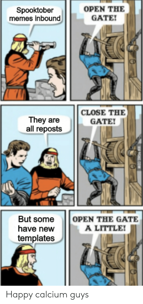 gate: OPEN THE  GATE!  Spooktober  memes inbound  CLOSE THE  They are  all reposts  GATE!  OPEN THE GATE  A LITTLE!  But some  have new  templates  9A COM Happy calcium guys