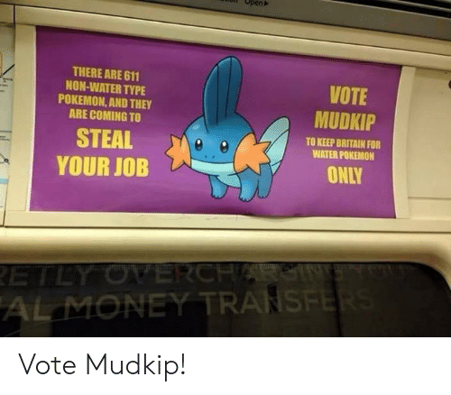Know Your Meme Mudkip: Open  THERE ARE 611  NON-WATER TYPE  POKEMON,AND THEY  ARE COMING TO  VOTE  MUDKIP  STEAL  YOUR JOB  TO KEEP BRITAIN FOR  WATER POKEMON  ONLY  RETLY OVERCHARSIN  AL MONEY TRANSFER Vote Mudkip!