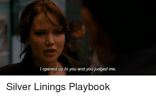 silver linings: opened up to you and you judged me. Silver Linings Playbook