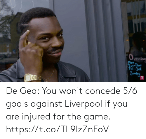 Mon: (OPEnIing  Mon  Tue-Thue  Tri-Sal  Sunday De Gea: You won't concede 5/6 goals against Liverpool if you are injured for the game. https://t.co/TL9lzZnEoV