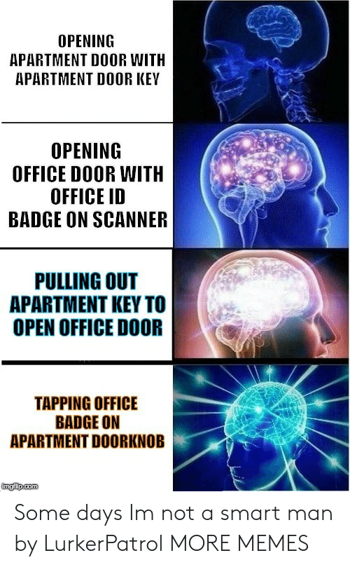 badge: OPENING  APARTMENT DOOR WITH  APARTMENT DOOR KEY  OPENING  OFFICE DOOR WITH  OFFICE ID  BADGE ON SCANNER  PULLING OUT  APARTMENT KEY TO  OPEN OFFICE DOOR  TAPPING OFFICE  BADGE ON  APARTMENT DOORKNOB Some days Im not a smart man by LurkerPatrol MORE MEMES