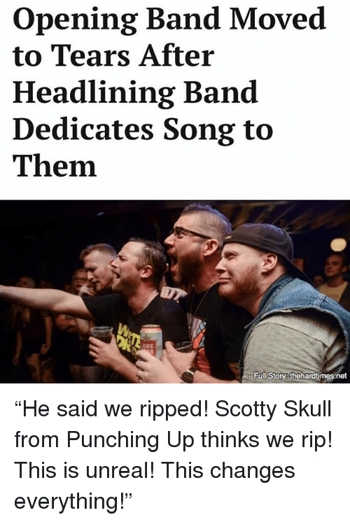 "This Changes Everything: opening Band Moved  to Tears After  Headlining Band  Dedicates Song to  Them.  NE  Full Story thehardtimes net ""He said we ripped! Scotty Skull from Punching Up thinks we rip! This is unreal! This changes everything!"""