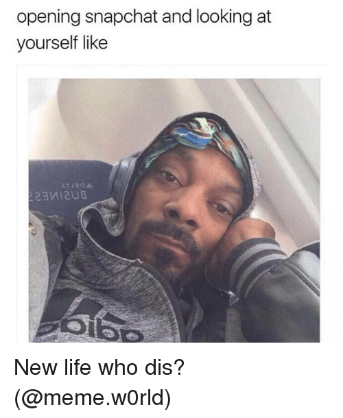 Life, Meme, and Snapchat: opening snapchat and looking at  yourself like New life who dis? (@meme.w0rld)