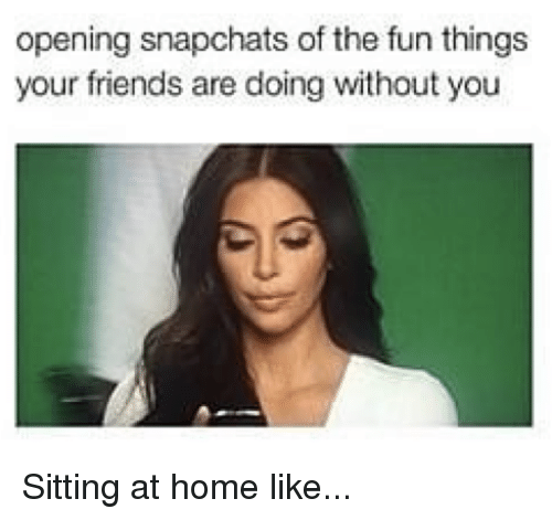 Friends, Home, and Kardashian: opening snapchats of the fun things  your friends are doing without you Sitting at home like...