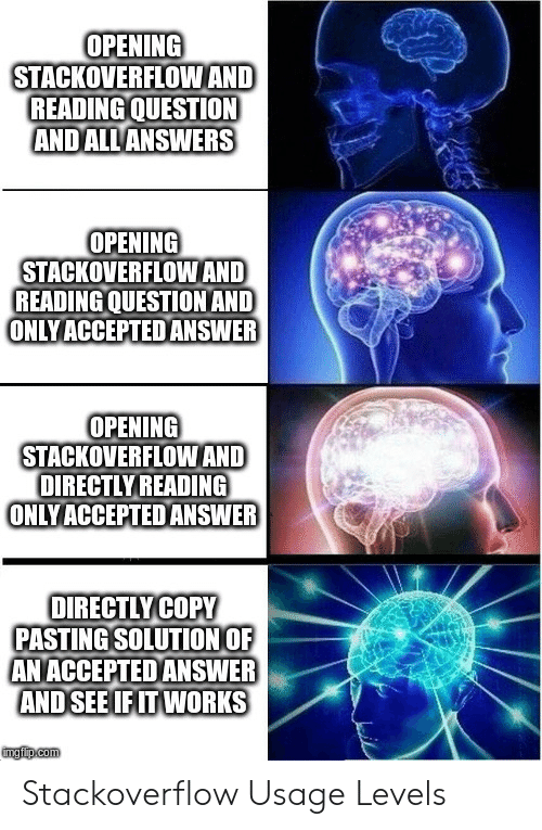 Opening: OPENING  STACKOVERFLOWAND  READING QUESTION  ANDALL ANSWERS  OPENING  STACKOVERFLOWAND  READING QUESTION AND  ONLYACCEPTED ANSWER  OPENING  STACKOVERFLOWAND  DIRECTLY READING  ONLYACCEPTEDANSWER  OIRECTLYCOPY  PASTING SOLUTION OF  AN ACCEPTED ANSWER  AND SEE IF IT WORKS  mgiip.com Stackoverflow Usage Levels