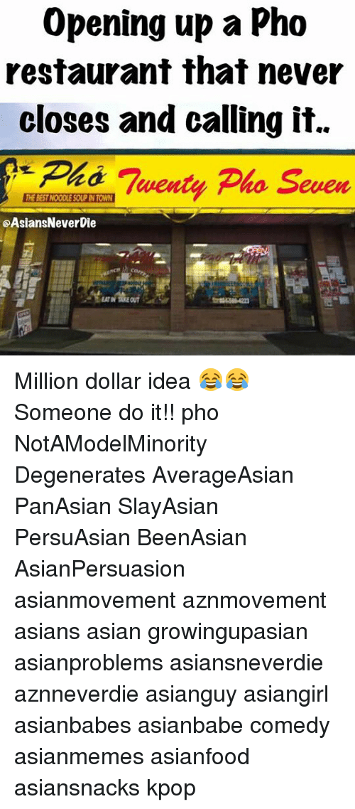 Asian, Memes, and Restaurant: Opening up a Pho  restaurant that never  closes and calling it.  Ph Twenty Pho Seven  @AsiansNeverDie  EATIN TAKE OUT Million dollar idea 😂😂 Someone do it!! pho NotAModelMinority Degenerates AverageAsian PanAsian SlayAsian PersuAsian BeenAsian AsianPersuasion asianmovement aznmovement asians asian growingupasian asianproblems asiansneverdie aznneverdie asianguy asiangirl asianbabes asianbabe comedy asianmemes asianfood asiansnacks kpop