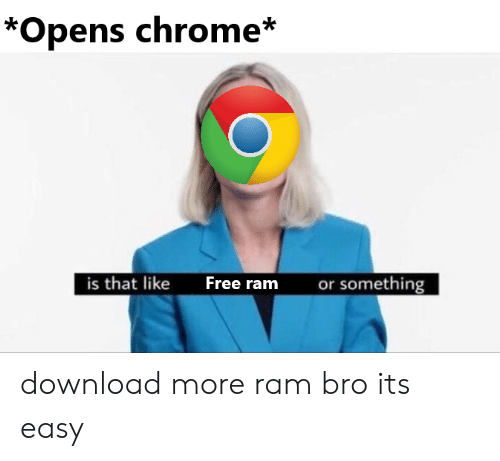 download more ram: *Opens chrome*  is that like  or something  Free ram download more ram bro its easy