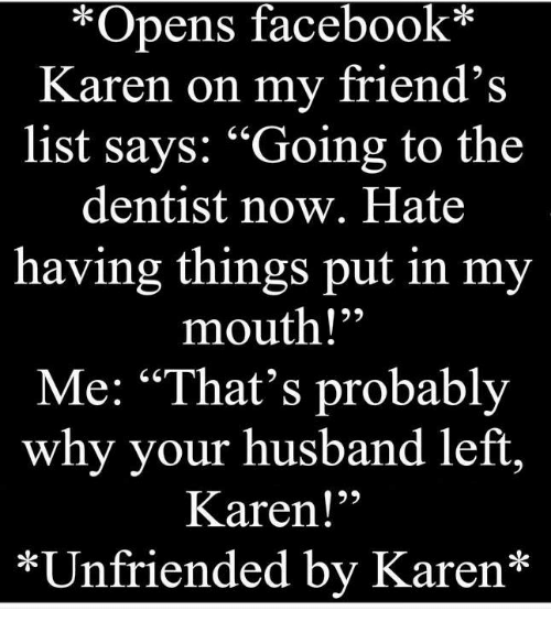 """Facebook, Friends, and Memes: Opens  facebook  Karen on my friend's  list says: """"Going to the  dentist now. Hate  having things put in my  mouth!""""  Me: """"That's probably  why your husband left  Karen!  *Unfriended by Karen*"""