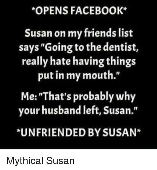 """Facebook, Friends, and Unfriended: OPENS FACEBOOK  Susan on my friends list  says """"Going to the dentist,  really hate having things  put in my mouth.""""  Me: """"That's probably why  your husband left, Susan.""""  *UNFRIENDED BY SUSAN* Mythical Susan"""