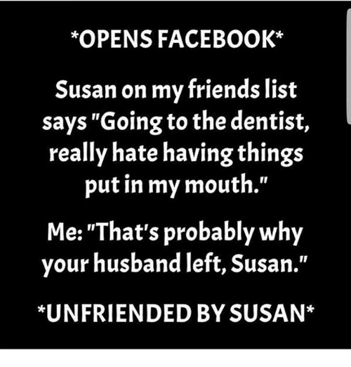 """Facebook, Friends, and Memes: OPENS FACEBOOK*  Susan on my friends list  says""""Going to the dentist,  really hate having things  put in my mouth.""""  Me: """"That's probably why  your husband left, Susan.""""  *UNFRIENDED BY SUSAN*"""