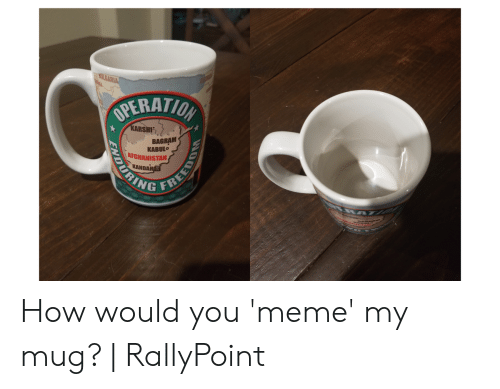 Rallypoint: OPERATI  RSHI  BAGRAM  KABULO  AFGHANISTAN  KAN  RING How would you 'meme' my mug?   RallyPoint