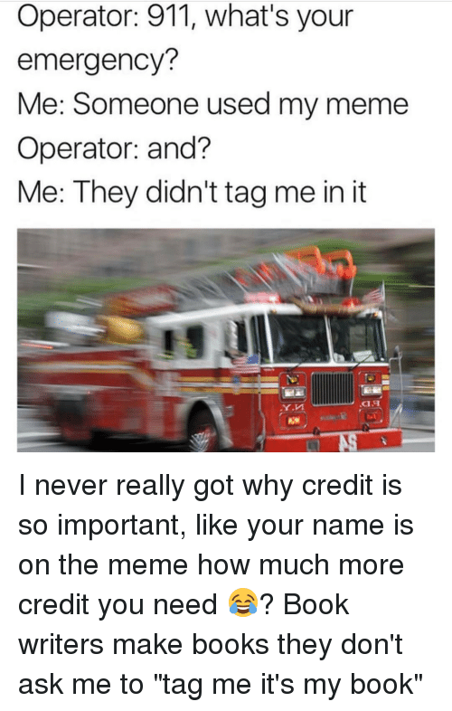 """Meme, Memes, and 🤖: Operator: 911, what's your  emergency?  Me: Someone used my meme  Operator: and?  Me: They didn't tagme in it I never really got why credit is so important, like your name is on the meme how much more credit you need 😂? Book writers make books they don't ask me to """"tag me it's my book"""""""
