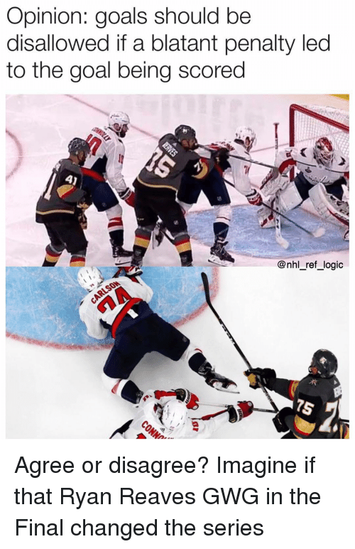 Goals, Logic, and Memes: Opinion: goals should be  disallowed if a blatant penalty led  to the goal being scored  @nhl_ref_logic Agree or disagree? Imagine if that Ryan Reaves GWG in the Final changed the series
