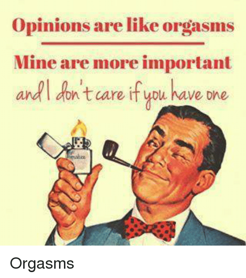 adl: Opinions are like orgasms  Mine are more important  adl aoh t care If ublu ave one <p>Orgasms</p>