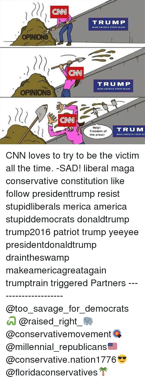 Freedomed: OPINIONS  OPINIONS  T R U MM P  MAKE AMERICA GREAT AGAIN  T R U MMP  MAKE AMERICA GREAT AGAINI  Help  T R U MM  Freedom of  o the press!  MAKE AMERICA GREAT AG CNN loves to try to be the victim all the time. -SAD! liberal maga conservative constitution like follow presidenttrump resist stupidliberals merica america stupiddemocrats donaldtrump trump2016 patriot trump yeeyee presidentdonaldtrump draintheswamp makeamericagreatagain trumptrain triggered Partners --------------------- @too_savage_for_democrats🐍 @raised_right_🐘 @conservativemovement🎯 @millennial_republicans🇺🇸 @conservative.nation1776😎 @floridaconservatives🌴