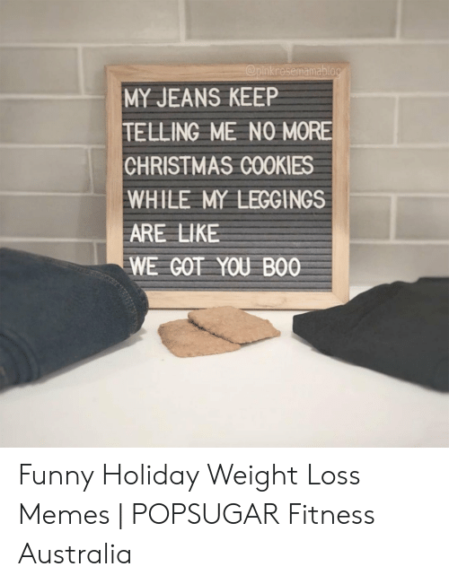 Loss Memes: Opinkrosemamablog  MY JEANS KEEP  TELLING ME NO MORE  CHRISTMAS COOKIES  WHILE MY LEGGINGS  ARE LIKE  WE COT YOU BO0 Funny Holiday Weight Loss Memes | POPSUGAR Fitness Australia