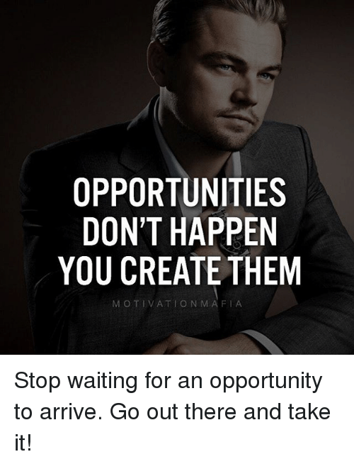 Memes, Opportunity, and Waiting...: OPPORTUNITIES  DON'T HAPPEN  YOU CREATE THEM  MOTIVATIO N MAFIA Stop waiting for an opportunity to arrive. Go out there and take it!