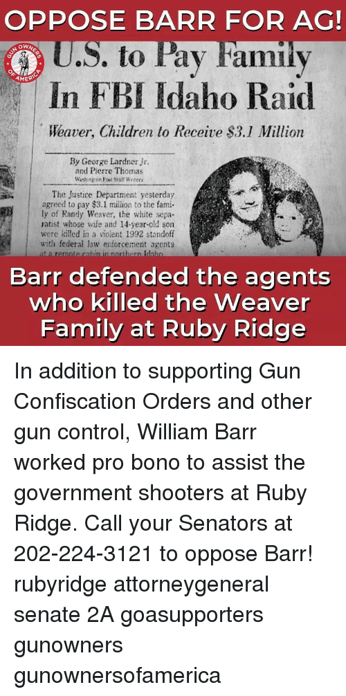 gun control: OPPOSE BARR FOR AG!  U.S. to Pay Familv  In FBI Idaho Raid  Weaver, Children to Receive $3.1 Million  OWN  AMER  By George Lardner Jr.  and Pierre Thomas  Washngen Post Sraff Writees  The Justice Department yesterday  agreed to pay $3.1 million to the fami  ly of Randy Weaver, the white sepa  ratist whose wife and 14-year-old son  were killed in a violent 1992 standoff  with federai law enforcement agents  Barr defended the agents  who killed the Weaver  Family at Ruby Ridge In addition to supporting Gun Confiscation Orders and other gun control, William Barr worked pro bono to assist the government shooters at Ruby Ridge. Call your Senators at 202-224-3121 to oppose Barr! rubyridge attorneygeneral senate 2A goasupporters gunowners gunownersofamerica
