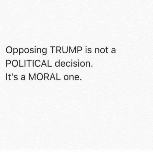 Memes, 🤖, and Moral: Opposing TRUMP is not a  POLITICAL decision.  It's a MORAL one.