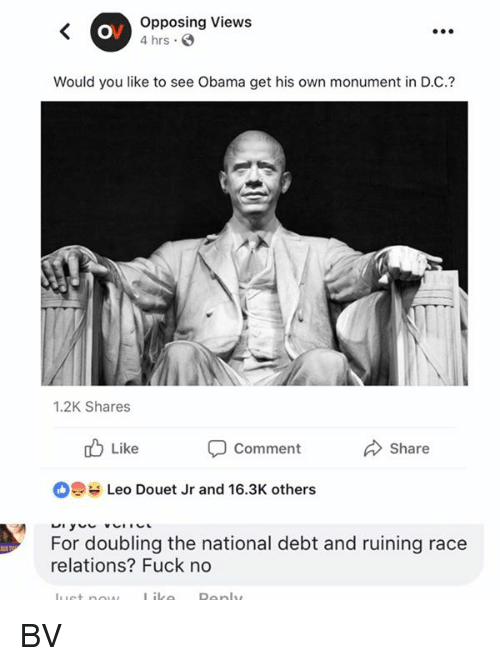 Memes, Obama, and Fuck: Opposing Views  4 hrs  Would you like to see Obama get his own monument in D.C.?  1.2K Shares  b Like  Share  Comment  Leo Douet Jr and 16.3K others  For doubling the national debt and ruining race  relations? Fuck no BV