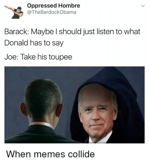 toupee: Oppressed Hombre  @The BardockObama  Barack: Maybe should just listen towhat  Donald has to say  Joe: Take his toupee When memes collide