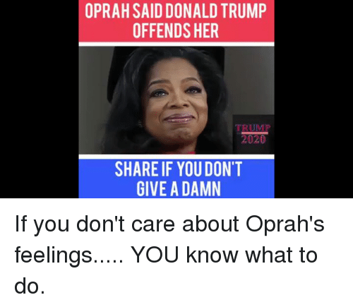 dont give a damn: OPRAH SAID DONALD TRUMP  OFFENDS HER  SHARE IF YOU DON'T  GIVE A DAMN If you don't care about Oprah's feelings..... YOU know what to do.