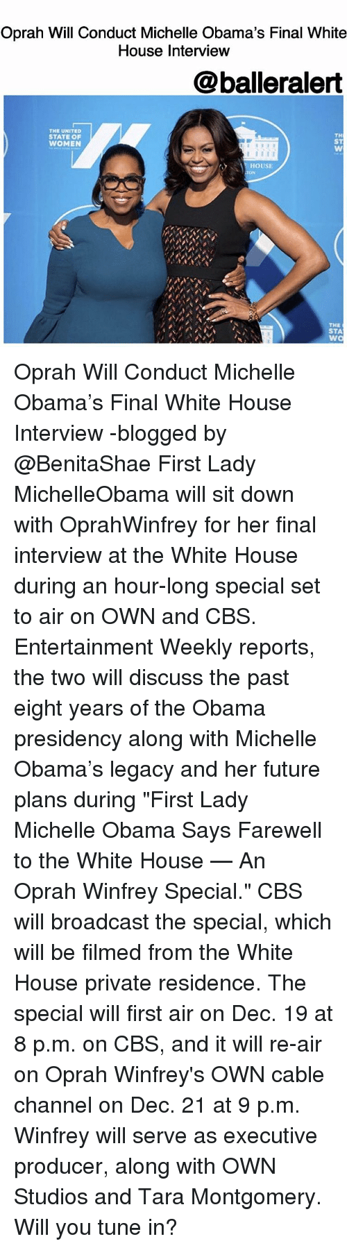 "Memes, Michelle Obama, and Oprah Winfrey: Oprah Will Conduct Michelle Obama's Final White  House Interview  @balleralert  THE UNITED  TH  STATE OF  ST  WOMEN  HOUSE  STA Oprah Will Conduct Michelle Obama's Final White House Interview -blogged by @BenitaShae First Lady MichelleObama will sit down with OprahWinfrey for her final interview at the White House during an hour-long special set to air on OWN and CBS. Entertainment Weekly reports, the two will discuss the past eight years of the Obama presidency along with Michelle Obama's legacy and her future plans during ""First Lady Michelle Obama Says Farewell to the White House — An Oprah Winfrey Special."" CBS will broadcast the special, which will be filmed from the White House private residence. The special will first air on Dec. 19 at 8 p.m. on CBS, and it will re-air on Oprah Winfrey's OWN cable channel on Dec. 21 at 9 p.m. Winfrey will serve as executive producer, along with OWN Studios and Tara Montgomery. Will you tune in?"