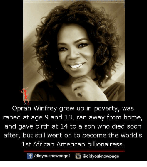 Memes, 🤖, and African American: Oprah Winfrey grew up in poverty, was  raped at age 9 and 13, ran away from home,  and gave birth at 14 to a son who died soon  after, but still went on to become the world's  1st African American billionairess  /didyouknowpagel  @didyouknowpage