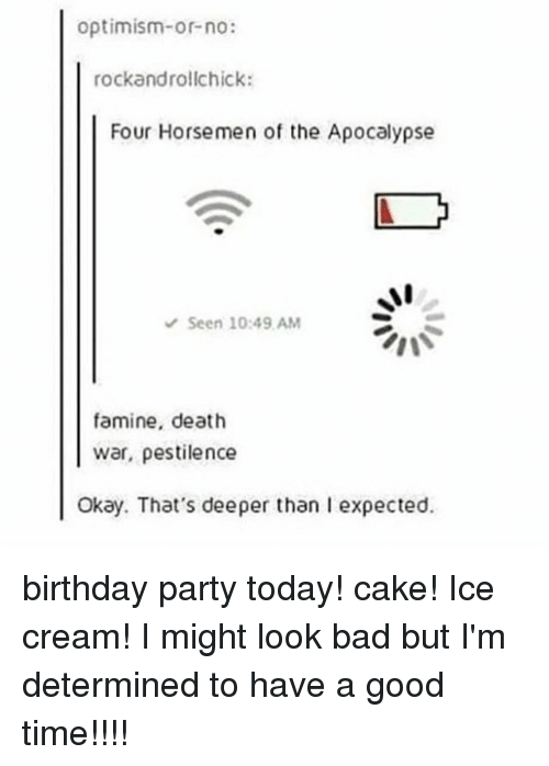 Bad, Birthday, and Memes: optimism-or-no:  rockandrollchick:  Four Horsemen of the Apocalypse  Seen 10:49 AM  famine, death  war, pestilence  Okay. That's deeper than l expected. birthday party today! cake! Ice cream! I might look bad but I'm determined to have a good time!!!!