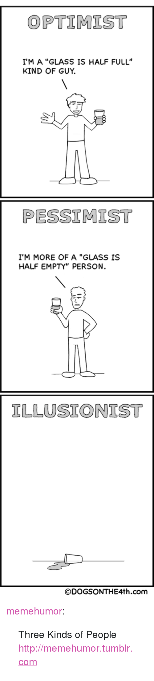 """Glass Is Half Empty: OPTIMIST  I'M A """"GLASS IS HALF FULL""""  KIND OF GUY.  PESSIMIST  I'M MORE OF A """"GLASS IS  HALF EMPTY"""" PERSON.  ILLUSIONIST  ©DOGSONTHE4th.com <p><a href=""""http://memehumor.tumblr.com/post/150276498308/three-kinds-of-people-httpmemehumortumblrcom"""" class=""""tumblr_blog"""">memehumor</a>:</p>  <blockquote><p>Three Kinds of People<br/><a href=""""http://memehumor.tumblr.com""""><span style=""""color: #0000cd;""""><a href=""""http://memehumor.tumblr.com"""">http://memehumor.tumblr.com</a></span></a></p></blockquote>"""