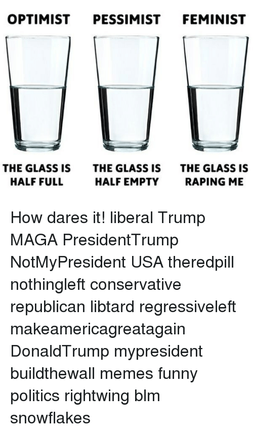 Optimisticly: OPTIMIST PESSIMIST FEMINIST  THE GLASS IS  HALF FULL  THE GLASS IS  HALF EMPTY  THE GLASS IS  RAPING ME How dares it! liberal Trump MAGA PresidentTrump NotMyPresident USA theredpill nothingleft conservative republican libtard regressiveleft makeamericagreatagain DonaldTrump mypresident buildthewall memes funny politics rightwing blm snowflakes