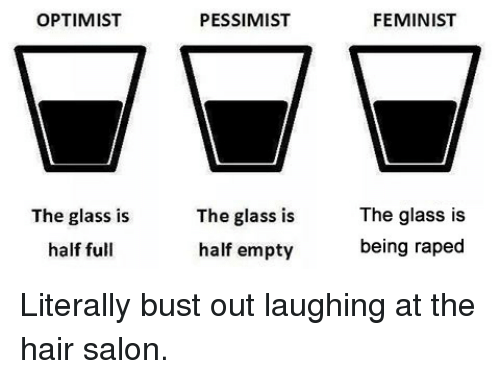 Glass Is Half Empty: OPTIMIST  PESSIMIST  FEMINIST  The glass is  half full  The glass is  half empty  The glass is  being raped <p>Literally bust out laughing at the hair salon.</p>