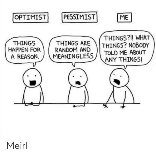 pessimist: OPTIMIST  PESSIMIST  ME  THINGS?! WHAT  THINGS? NOBODY  TOLD ME ABOUT  ANY THINGS!  THINGS ARE  RANDOM AND  MEANINGLESS  THINGS  HAPPEN FOR  A REASON Meirl