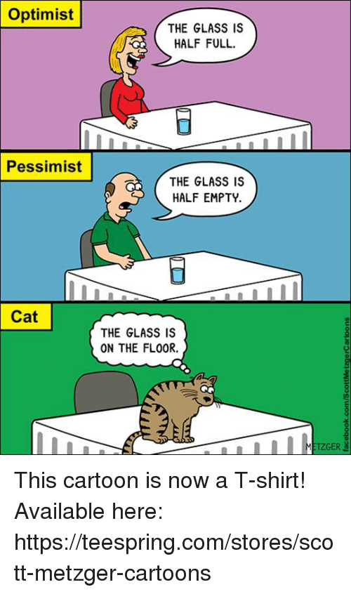 Optimisticly: Optimist  THE GLASS IS  HALF FULL  Pessimist  THE GLASS IS  HALF EMPTY.  Cat  THE GLASS IS  ON THE FLO0R.  TZGER This cartoon is now a T-shirt! Available here: https://teespring.com/stores/scott-metzger-cartoons